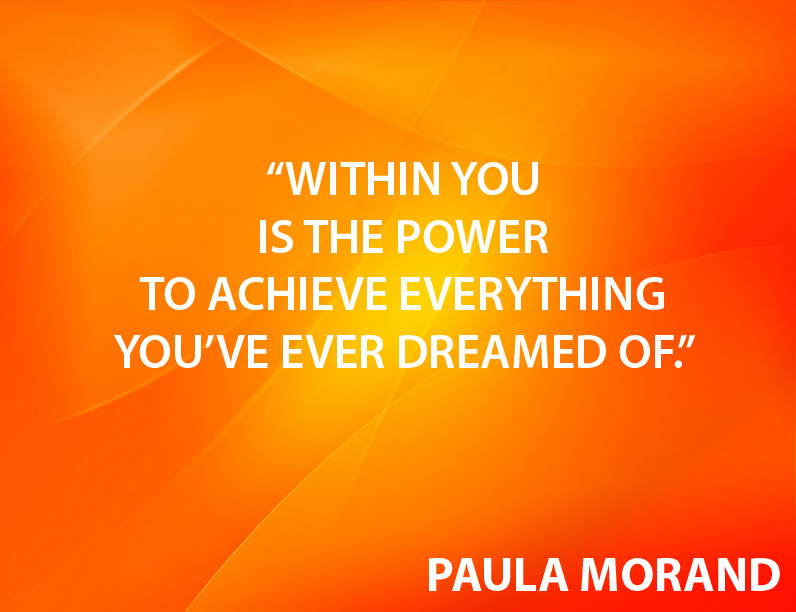 Within you is the power to achieve everything you've ever dreamed of.""